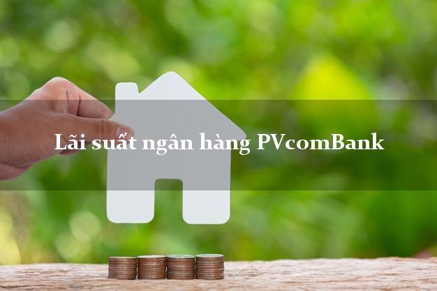Lãi suất ngân hàng PVcomBank