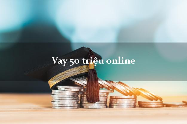 Vay 50 triệu online