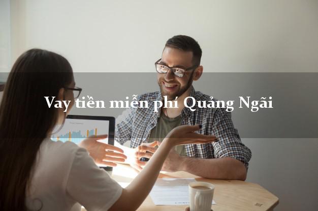 Vay tiền miễn phí Quảng Ngãi
