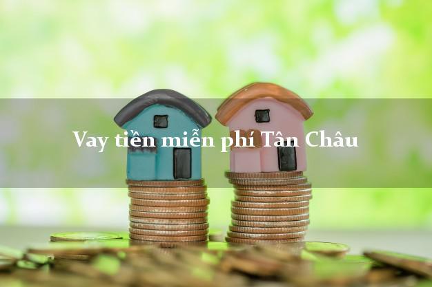 Vay tiền miễn phí Tân Châu Tây Ninh